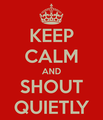 Keep Calm and Shout Quietly