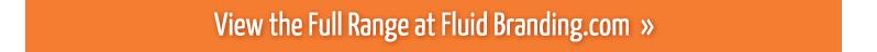 View the Full Range at Fluid Branding.com